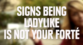 Signs being ladylike is not your forte